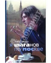Картинка к книге Александр Шаганов - Я Шаганов по Москве: Роман-биография