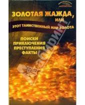 Картинка к книге Тихонович Владимир Пономарев - Золотая жажда, или этот таинственный мир золота. Поиски, приключения, преступления, факты