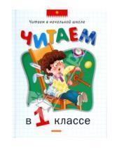 Картинка к книге Читаем в начальной школе. Хрестоматии - Читаем в 1 классе: Хрестоматия