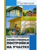 Картинка к книге Николаевич Игорь Кузнецов - Самые необходимые хозяйственные постройки на участке