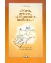 Картинка к книге Ф. С. Щукина - Жить, думать, чувствовать, любить... Из опыта работы учителя литературы