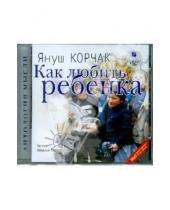 Картинка к книге Януш Корчак - Как любить ребенка (CDmp3)