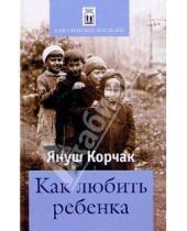 Картинка к книге Януш Корчак - Как любить ребенка