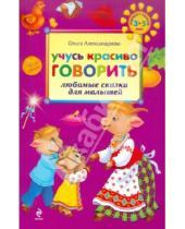 Картинка к книге Викторовна Ольга Александрова - Учусь красиво говорить: любимые сказки для малышей