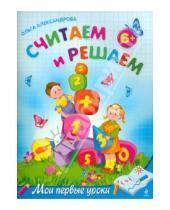 Картинка к книге Викторовна Ольга Александрова - Считаем и решаем: для детей от 6-ти лет
