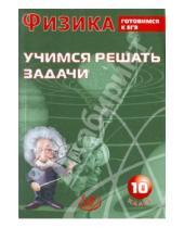 Картинка к книге В. А. Лукьянова - Физика. 10 класс. Учимся решать задачи. Готовимся к ЕГЭ