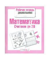 Картинка к книге Л. Маврина - Рабочая тетрадь дошкольника. Математика. Считаем до 20.