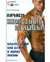 Картинка к книге Анатольевич Михаил Кочетков - Качаем железные мышцы. Бодибилдинг как спорт и образ жизни