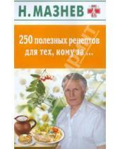 Картинка к книге Иванович Николай Мазнев - 250 полезных рецептов для тех, кому за….