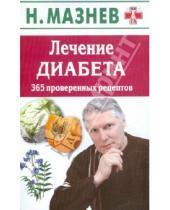 Картинка к книге Иванович Николай Мазнев - Лечение диабета. 365 проверенных рецептов