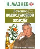 Картинка к книге Иванович Николай Мазнев - Лечение поджелудочной железы. 365 проверенных рецептов