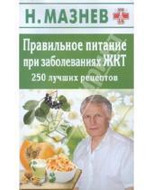 Картинка к книге Иванович Николай Мазнев - Правильное питание при заболеваниях ЖКТ. 250 лучших рецептов