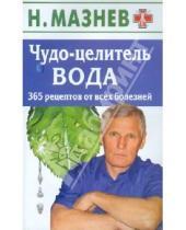 Картинка к книге Иванович Николай Мазнев - Чудо-целитель вода. 365 рецептов от всех болезней