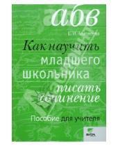 Картинка к книге Ивановна Елена Матвеева - Как научить младшего школьника писать сочинения. Пособие для учителя