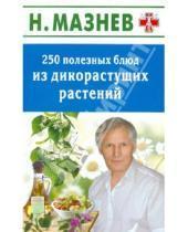 Картинка к книге Иванович Николай Мазнев - 250 полезных блюд из дикорастущих растений
