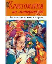 Картинка к книге Хрестоматия - Хрестоматия по литературе. 1-4 классы. В 2 книгах. Книга 1