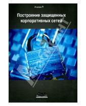 Картинка к книге Нурмухамедович Рашид Ачилов - Построение защищенных корпоративных сетей