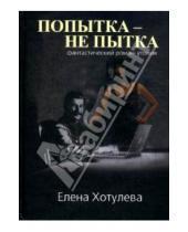 Картинка к книге Григорьевна Елена Хотулева - Попытка не пытка: фантастический роман-утопия
