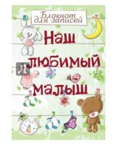 Картинка к книге Ребенок и уход за ним - Наш любимый малыш. Блокнот для записей, А5-