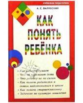 Картинка к книге Степанович Андрей Валявский - Как понять ребенка