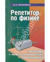 Картинка к книге Леонидовна Ирина Касаткина - Репетитор по физике. Механика, молекулярная физика, термодинамика