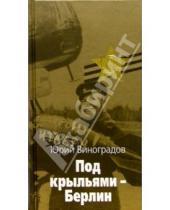 Картинка к книге Александрович Юрий Виноградов - Под крыльями - Берлин