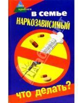 Картинка к книге Петрович Олег Починюк Ивановна, Татьяна Братилова - В семье наркозависимый. Что делать?