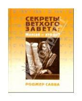 Картинка к книге Роджер Савва - Секреты Ветхого Завета: Моисей - кто он?