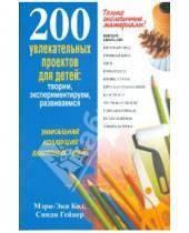 Картинка к книге Синди Гейнер Мэри-Энн, Кол - 200 увлекательных проектов для детей: творим, экспериментируем, развиваемся