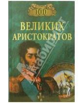 Картинка к книге Николаевич Юрий Лубченков - 100 великих аристократов