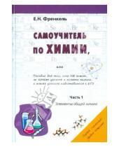 Картинка к книге Николаевна Евгения Френкель - Самоучитель по химии, или Пособие для тех, кто НЕ знает, но хочет узнать и понять химию. Часть 1