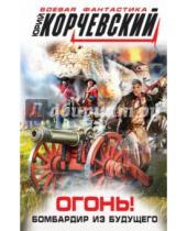 Картинка к книге Григорьевич Юрий Корчевский - Огонь! Бомбардир из будущего