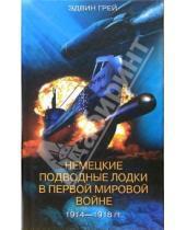 Картинка к книге Эдвин Грей Эми, Грей - Немецкие подводные лодки в Первой мировой войне. 1914-1918 гг.